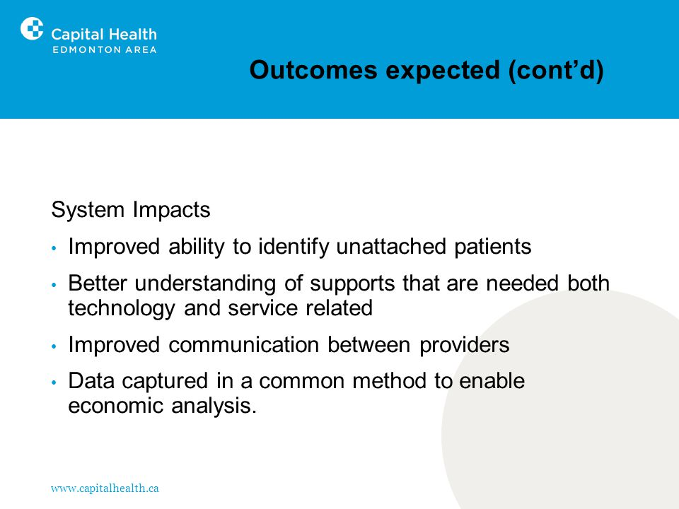www.capitalhealth.ca Outcomes expected (cont'd) System Impacts Improved ability to identify unattached patients Better understanding of supports that are needed both technology and service related Improved communication between providers Data captured in a common method to enable economic analysis.