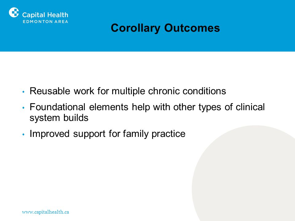 www.capitalhealth.ca Corollary Outcomes Reusable work for multiple chronic conditions Foundational elements help with other types of clinical system builds Improved support for family practice