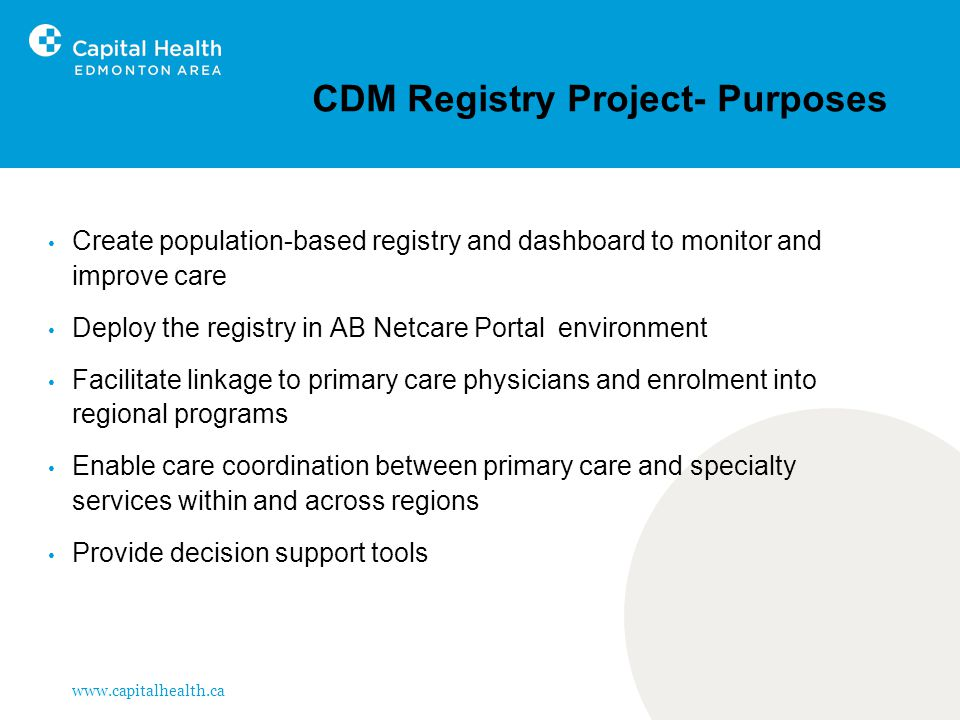 www.capitalhealth.ca CDM Registry Project- Purposes Create population-based registry and dashboard to monitor and improve care Deploy the registry in AB Netcare Portal environment Facilitate linkage to primary care physicians and enrolment into regional programs Enable care coordination between primary care and specialty services within and across regions Provide decision support tools
