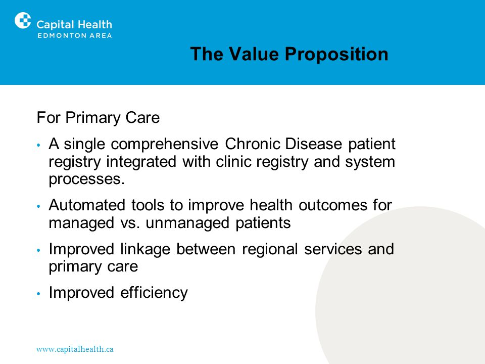 www.capitalhealth.ca The Value Proposition For Primary Care A single comprehensive Chronic Disease patient registry integrated with clinic registry and system processes.