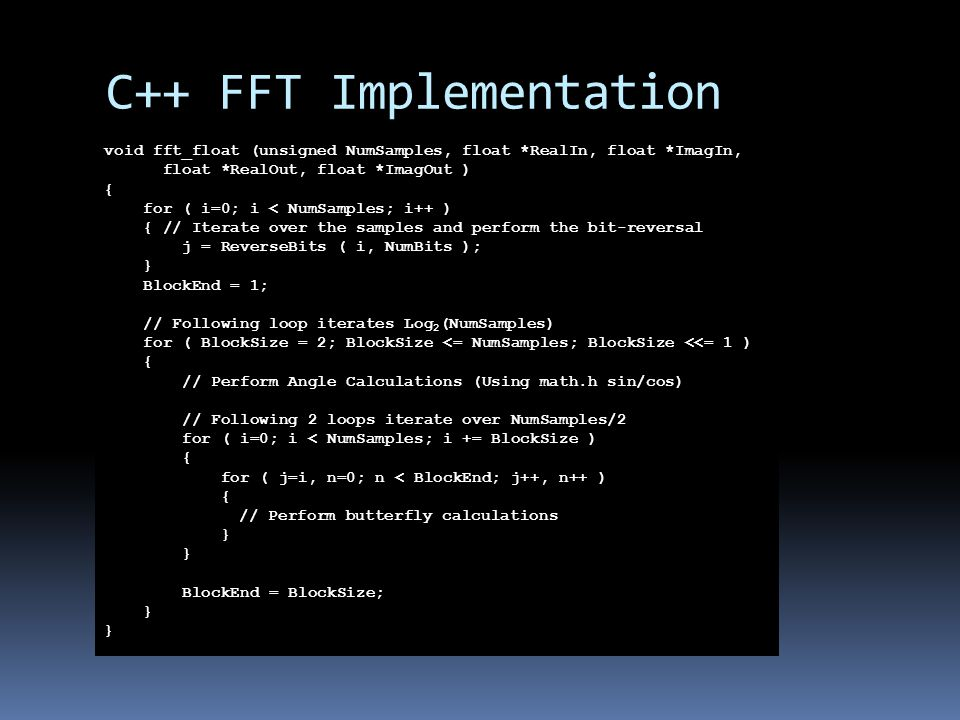 C++ FFT Implementation void fft_float (unsigned NumSamples, float *RealIn, float *ImagIn, float *RealOut, float *ImagOut ) { for ( i=0; i < NumSamples