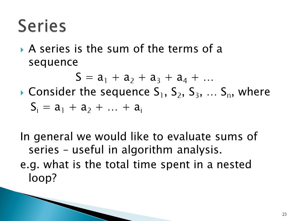  A series is the sum of the terms of a sequence S = a 1 + a 2 + a 3 + a 4 + …  Consider the sequence S 1, S 2, S 3, … S n, where S i = a 1 + a 2 + … + a i In general we would like to evaluate sums of series – useful in algorithm analysis.