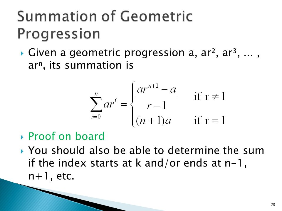  Given a geometric progression a, ar², ar³,..., arⁿ, its summation is  Proof on board  You should also be able to determine the sum if the index starts at k and/or ends at n-1, n+1, etc.