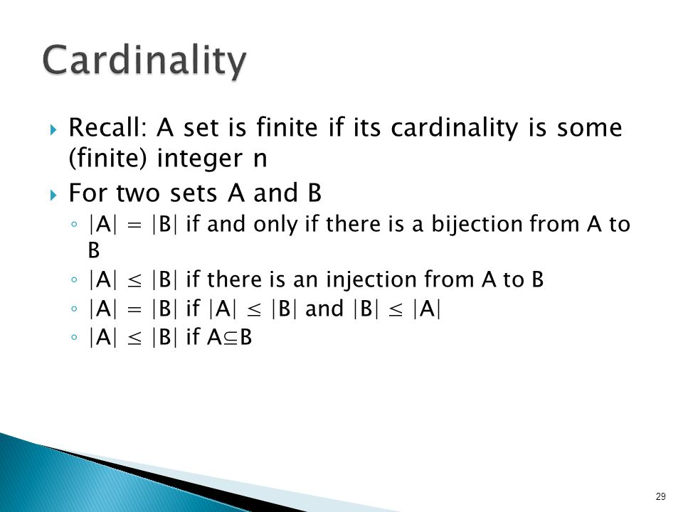  Recall: A set is finite if its cardinality is some (finite) integer n  For two sets A and B ◦ |A| = |B| if and only if there is a bijection from A to B ◦ |A| ≤ |B| if there is an injection from A to B ◦ |A| = |B| if |A| ≤ |B| and |B| ≤ |A| ◦ |A| ≤ |B| if A⊆B 29