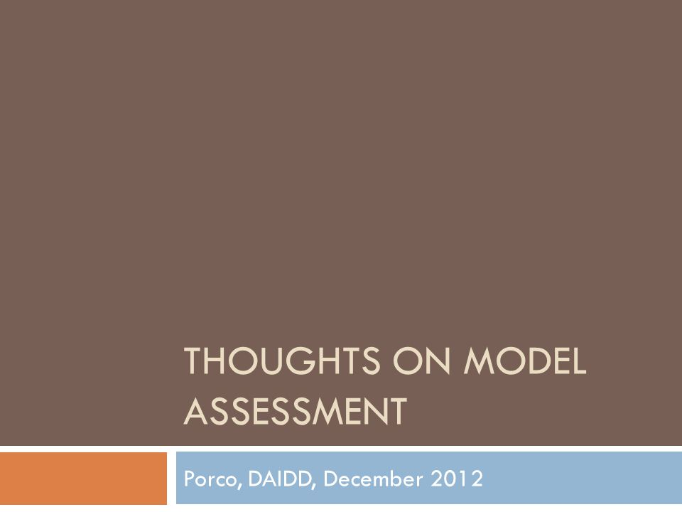THOUGHTS ON MODEL ASSESSMENT Porco, DAIDD, December 2012