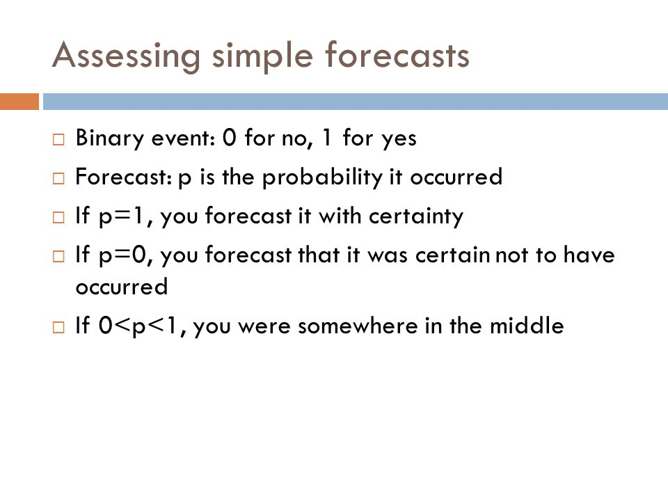 Assessing simple forecasts  Binary event: 0 for no, 1 for yes  Forecast: p is the probability it occurred  If p=1, you forecast it with certainty  If p=0, you forecast that it was certain not to have occurred  If 0<p<1, you were somewhere in the middle