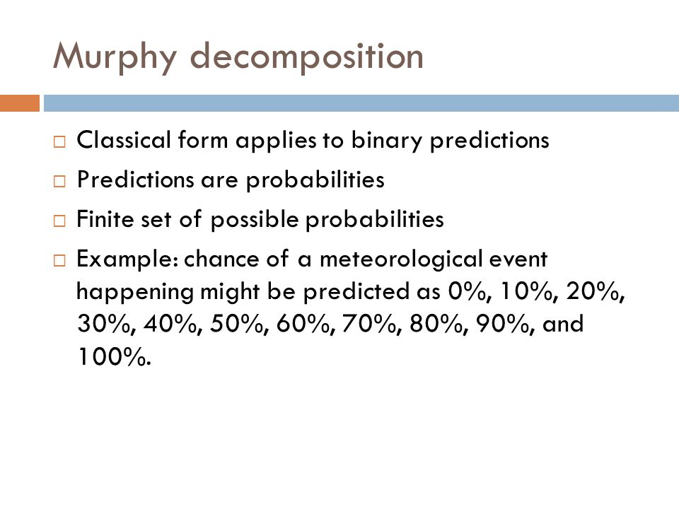 Murphy decomposition  Classical form applies to binary predictions  Predictions are probabilities  Finite set of possible probabilities  Example: chance of a meteorological event happening might be predicted as 0%, 10%, 20%, 30%, 40%, 50%, 60%, 70%, 80%, 90%, and 100%.