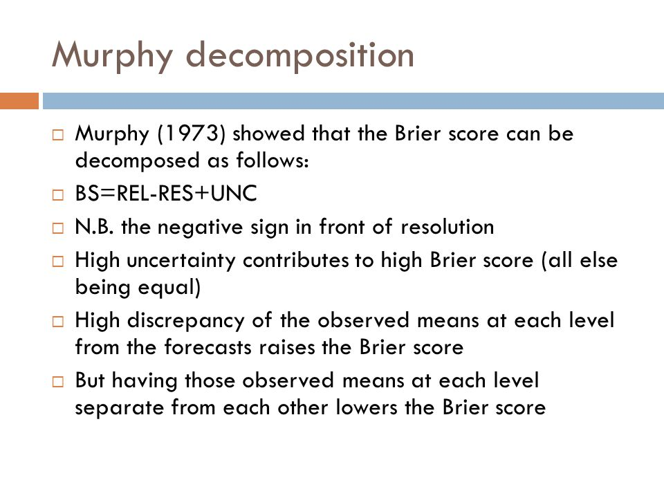 Murphy decomposition  Murphy (1973) showed that the Brier score can be decomposed as follows:  BS=REL-RES+UNC  N.B.