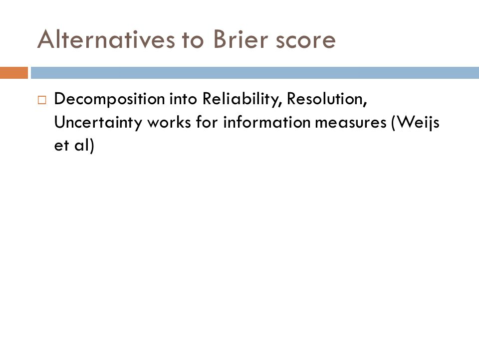 Alternatives to Brier score  Decomposition into Reliability, Resolution, Uncertainty works for information measures (Weijs et al)