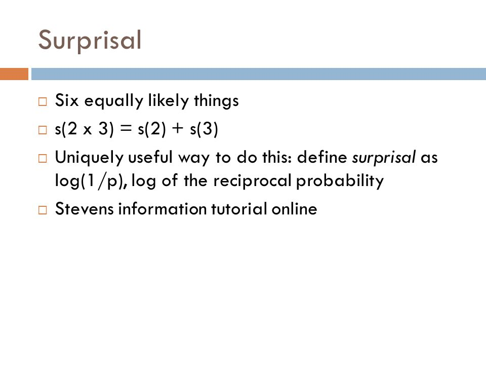 Surprisal  Six equally likely things  s(2 x 3) = s(2) + s(3)  Uniquely useful way to do this: define surprisal as log(1/p), log of the reciprocal probability  Stevens information tutorial online