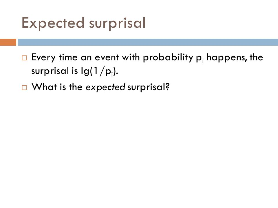 Expected surprisal  Every time an event with probability p i happens, the surprisal is lg(1/p i ).