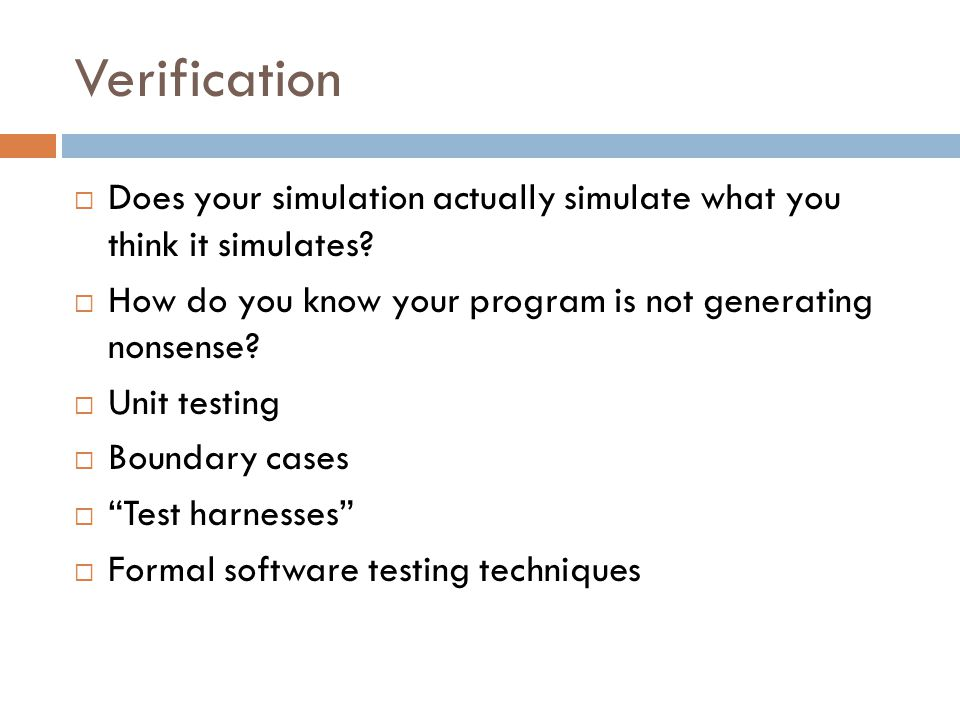 Verification  Does your simulation actually simulate what you think it simulates.