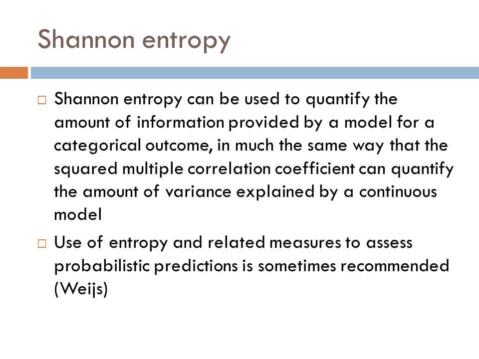  Shannon entropy can be used to quantify the amount of information provided by a model for a categorical outcome, in much the same way that the squared multiple correlation coefficient can quantify the amount of variance explained by a continuous model  Use of entropy and related measures to assess probabilistic predictions is sometimes recommended (Weijs)