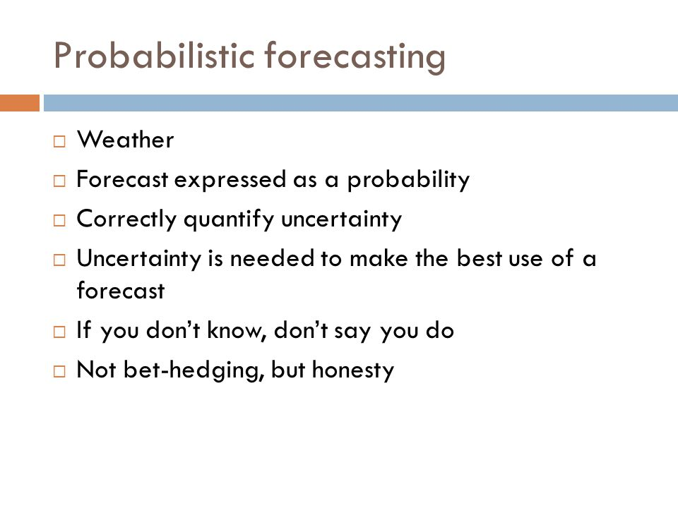 Probabilistic forecasting  Weather  Forecast expressed as a probability  Correctly quantify uncertainty  Uncertainty is needed to make the best use of a forecast  If you don't know, don't say you do  Not bet-hedging, but honesty
