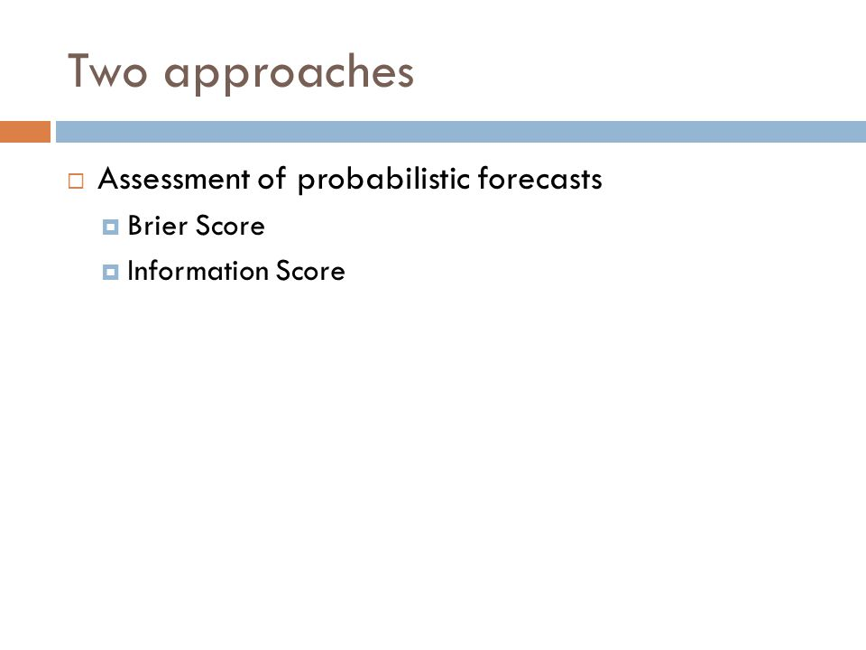Two approaches  Assessment of probabilistic forecasts  Brier Score  Information Score