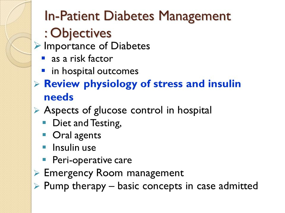 In-Patient Diabetes Management : Objectives  Importance of Diabetes  as a risk factor  in hospital outcomes  Review physiology of stress and insul