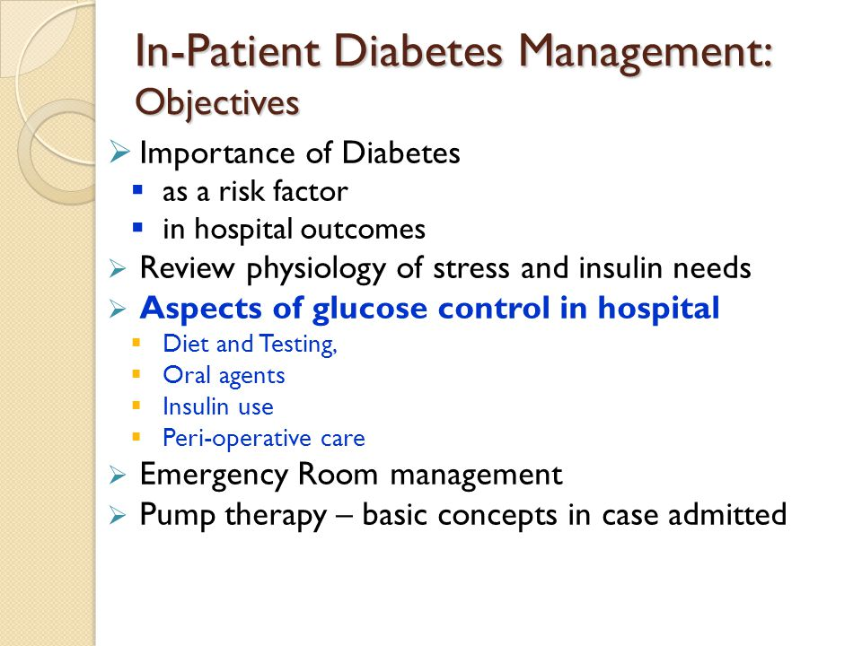 In-Patient Diabetes Management: Objectives  Importance of Diabetes  as a risk factor  in hospital outcomes  Review physiology of stress and insuli