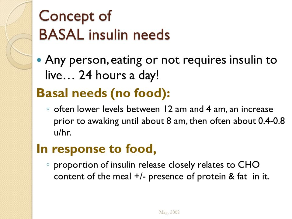 Concept of BASAL insulin needs Any person, eating or not requires insulin to live… 24 hours a day! Basal needs (no food): ◦ often lower levels between
