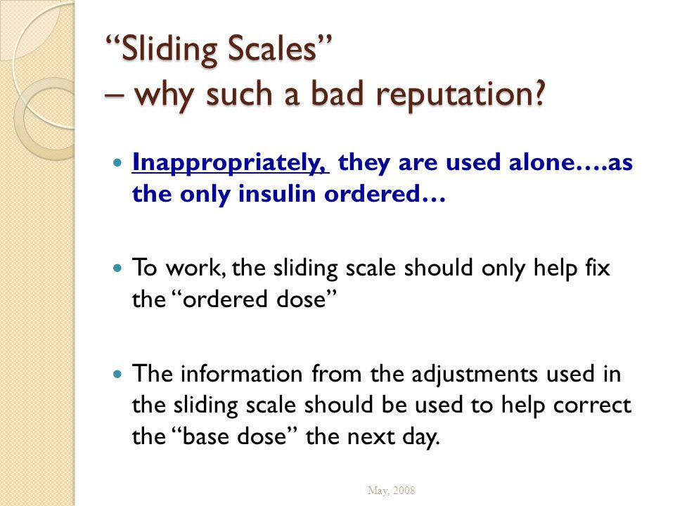 """""""Sliding Scales"""" – why such a bad reputation? Inappropriately, they are used alone….as the only insulin ordered… To work, the sliding scale should onl"""