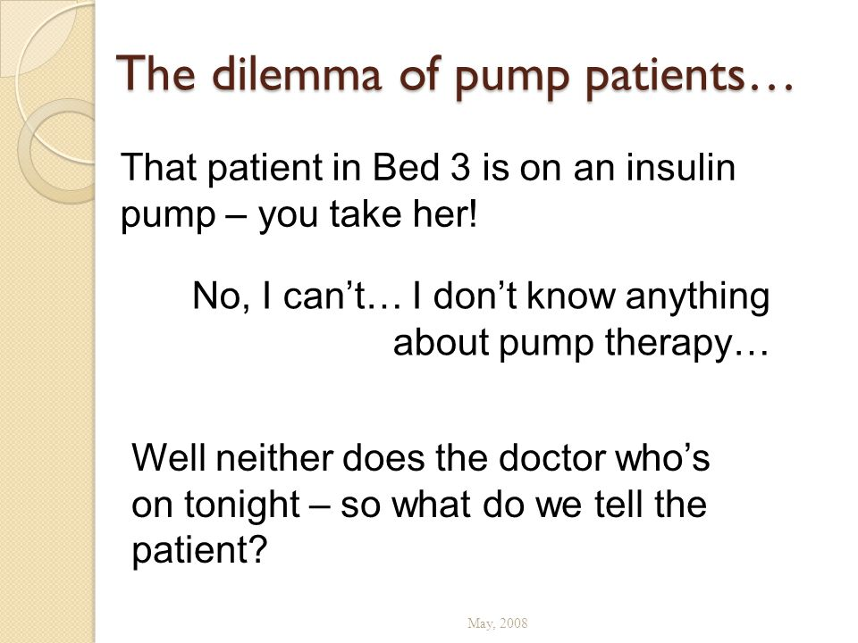 The dilemma of pump patients… May, 2008 That patient in Bed 3 is on an insulin pump – you take her! No, I can't… I don't know anything about pump ther