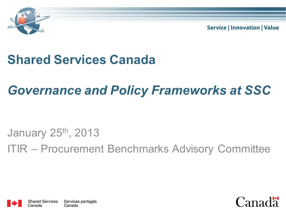 Shared Services Canada Governance and Policy Frameworks at SSC January 25 th, 2013 ITIR – Procurement Benchmarks Advisory Committee