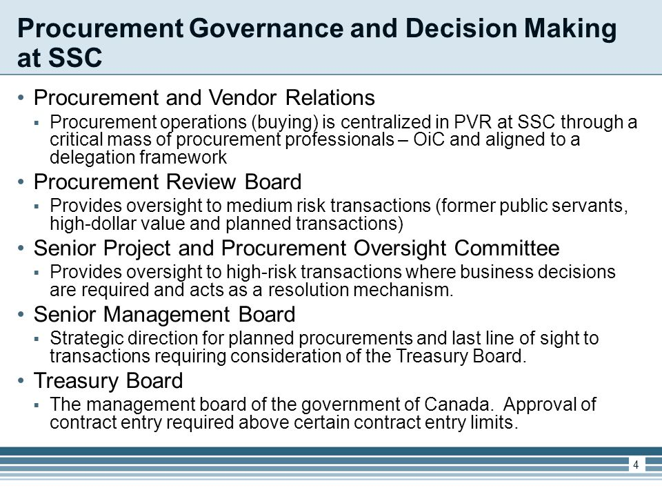 Procurement Governance and Decision Making at SSC Procurement and Vendor Relations  Procurement operations (buying) is centralized in PVR at SSC through a critical mass of procurement professionals – OiC and aligned to a delegation framework Procurement Review Board  Provides oversight to medium risk transactions (former public servants, high-dollar value and planned transactions) Senior Project and Procurement Oversight Committee  Provides oversight to high-risk transactions where business decisions are required and acts as a resolution mechanism.