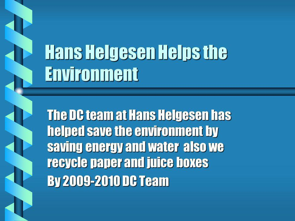 Hans Helgesen Helps the Environment The DC team at Hans Helgesen has helped save the environment by saving energy and water also we recycle paper and juice boxes By 2009-2010 DC Team