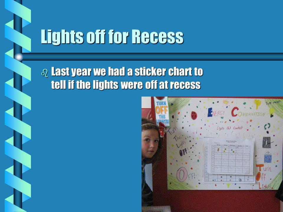 Lights off for Recess b Last year we had a sticker chart to tell if the lights were off at recess
