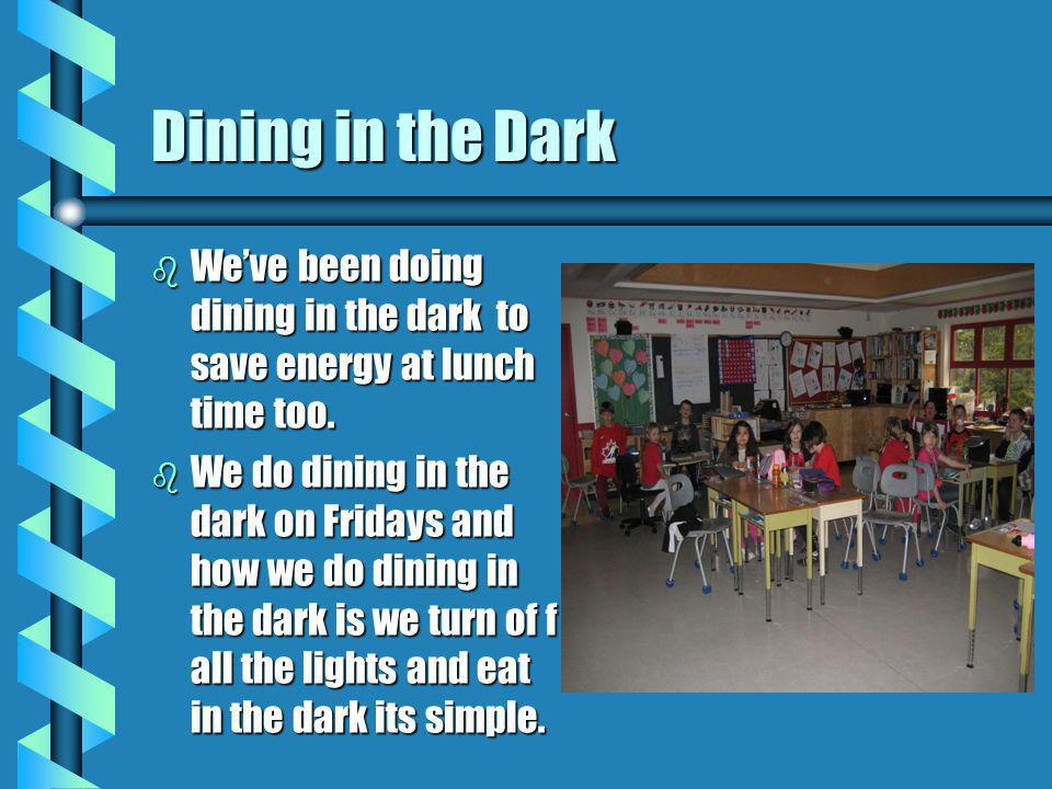 Dining in the Dark b We've been doing dining in the dark to save energy at lunch time too.