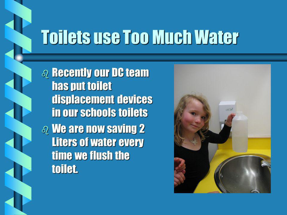 Toilets use Too Much Water b Recently our DC team has put toilet displacement devices in our schools toilets b We are now saving 2 Liters of water every time we flush the toilet.