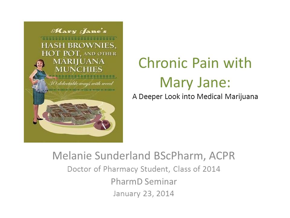 Chronic Pain with Mary Jane: A Deeper Look into Medical Marijuana Melanie Sunderland BScPharm, ACPR Doctor of Pharmacy Student, Class of 2014 PharmD Seminar January 23, 2014