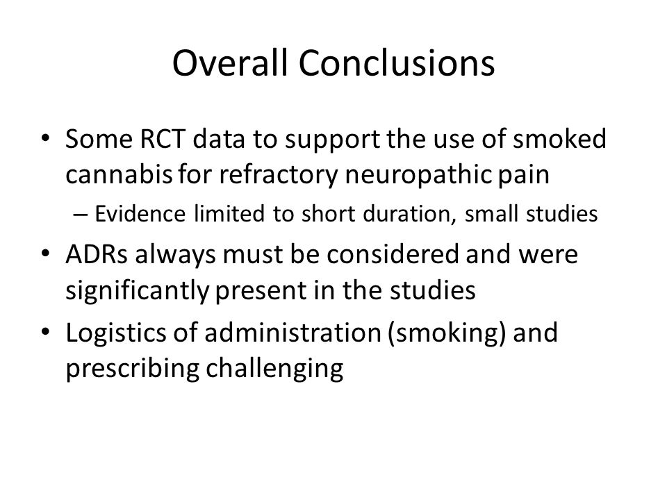 Overall Conclusions Some RCT data to support the use of smoked cannabis for refractory neuropathic pain – Evidence limited to short duration, small studies ADRs always must be considered and were significantly present in the studies Logistics of administration (smoking) and prescribing challenging