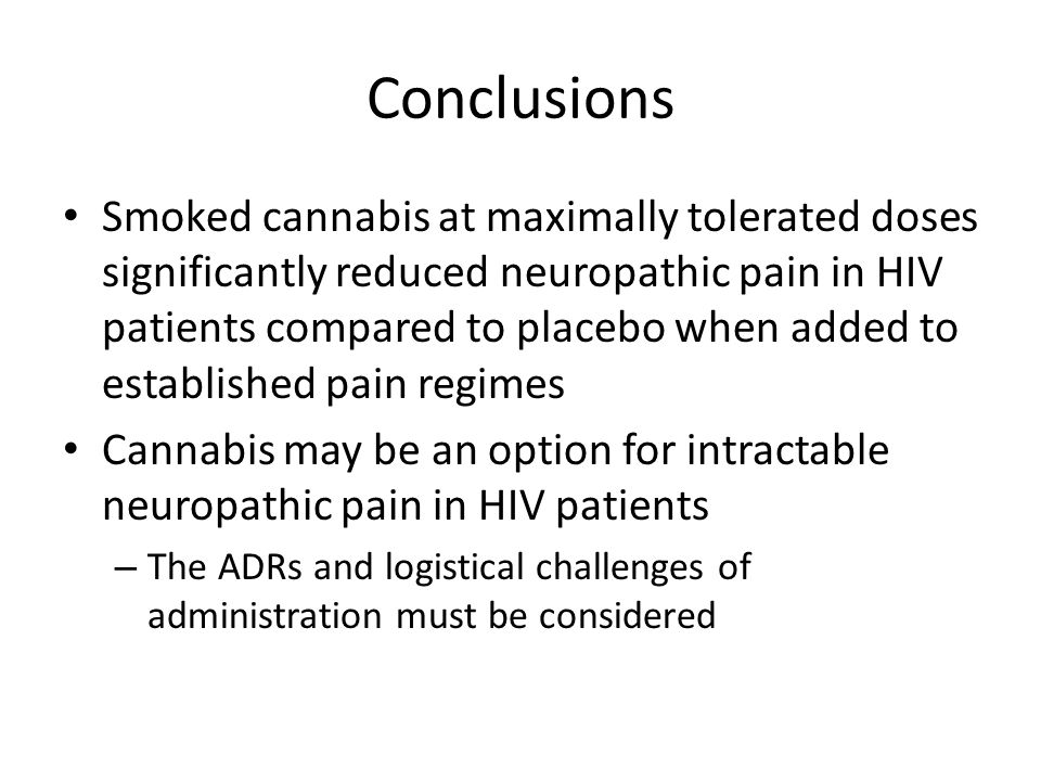 Smoked cannabis at maximally tolerated doses significantly reduced neuropathic pain in HIV patients compared to placebo when added to established pain regimes Cannabis may be an option for intractable neuropathic pain in HIV patients – The ADRs and logistical challenges of administration must be considered Conclusions