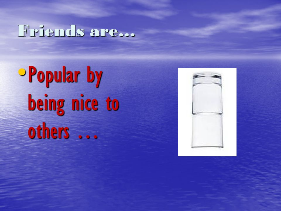 Friends are… Popular by being nice to others … Popular by being nice to others …