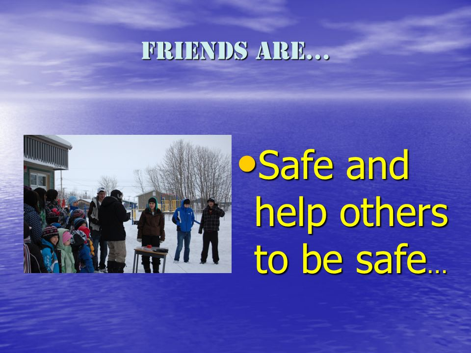 Friends are… Safe and help others to be safe … Safe and help others to be safe …