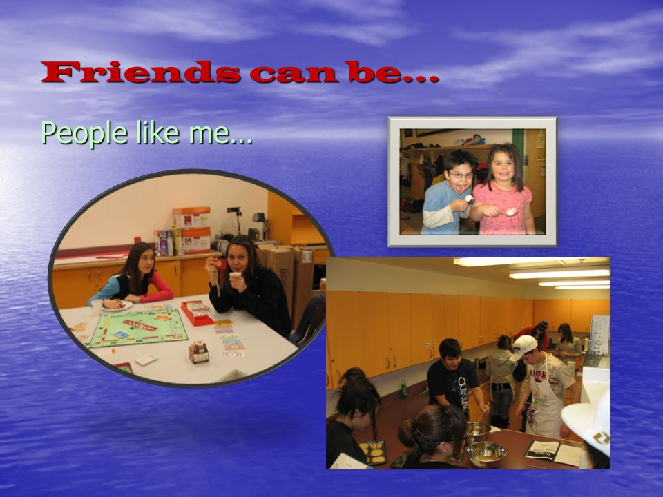 Friends can be… People like me…