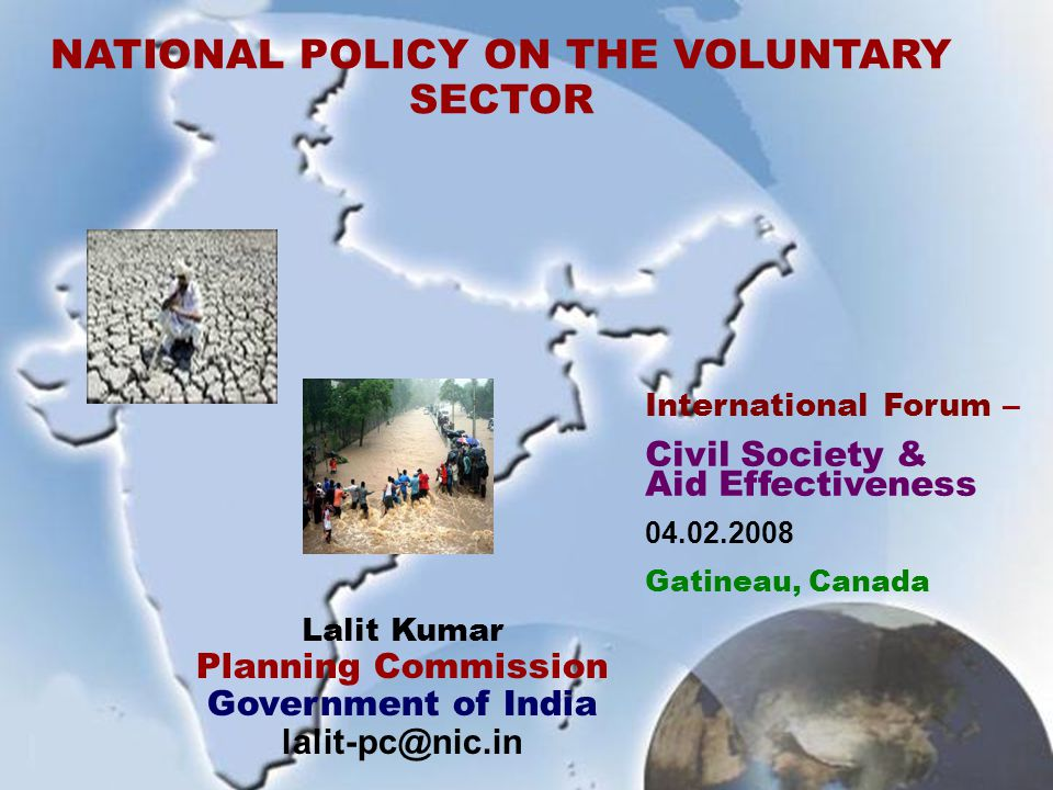 1 NATIONAL POLICY ON THE VOLUNTARY SECTOR International Forum – Civil Society & Aid Effectiveness 04.02.2008 Gatineau, Canada Lalit Kumar Planning Commission Government of India lalit-pc@nic.in