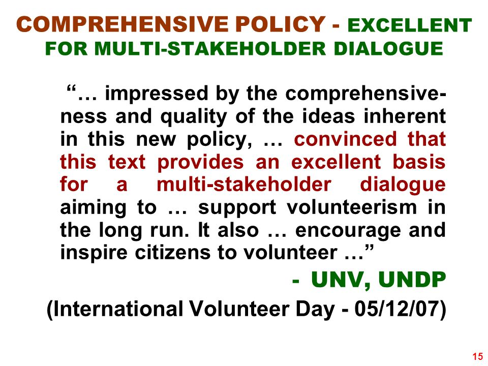 15 COMPREHENSIVE POLICY - EXCELLENT FOR MULTI-STAKEHOLDER DIALOGUE … impressed by the comprehensive- ness and quality of the ideas inherent in this new policy, … convinced that this text provides an excellent basis for a multi-stakeholder dialogue aiming to … support volunteerism in the long run.