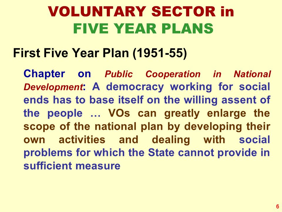 6 VOLUNTARY SECTOR in FIVE YEAR PLANS First Five Year Plan (1951-55) Chapter on Public Cooperation in National Development : A democracy working for social ends has to base itself on the willing assent of the people … VOs can greatly enlarge the scope of the national plan by developing their own activities and dealing with social problems for which the State cannot provide in sufficient measure