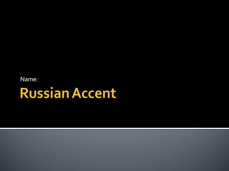 Russian Accent Russian Accent  Follow on the next slides to work on this!