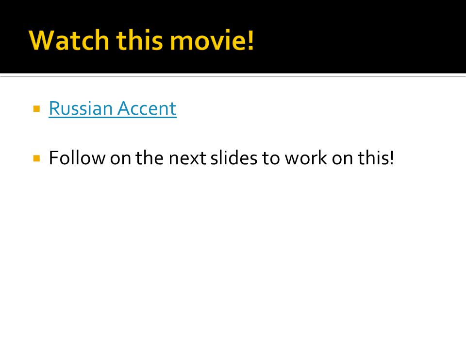  Russian Accent Russian Accent  Follow on the next slides to work on this!