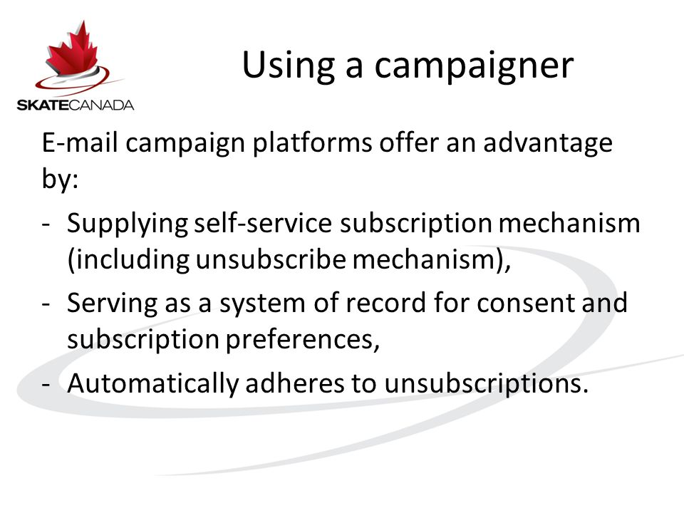 Using a campaigner E-mail campaign platforms offer an advantage by: -Supplying self-service subscription mechanism (including unsubscribe mechanism), -Serving as a system of record for consent and subscription preferences, -Automatically adheres to unsubscriptions.