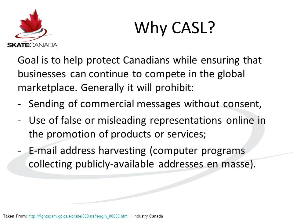 Why CASL? Goal is to help protect Canadians while ensuring that businesses can continue to compete in the global marketplace. Generally it will prohib