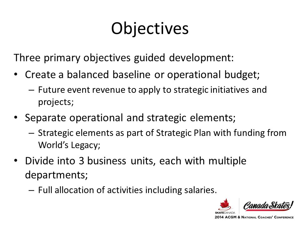 Objectives Three primary objectives guided development: Create a balanced baseline or operational budget; – Future event revenue to apply to strategic initiatives and projects; Separate operational and strategic elements; – Strategic elements as part of Strategic Plan with funding from World's Legacy; Divide into 3 business units, each with multiple departments; – Full allocation of activities including salaries.