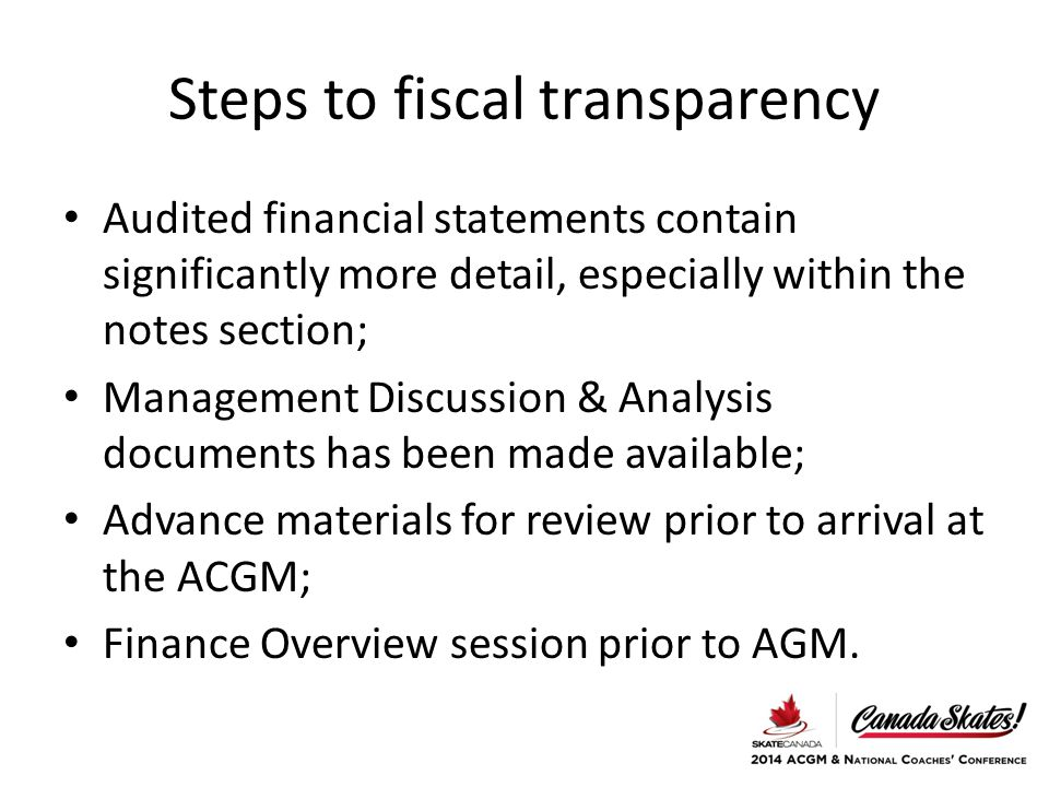 Steps to fiscal transparency Audited financial statements contain significantly more detail, especially within the notes section; Management Discussion & Analysis documents has been made available; Advance materials for review prior to arrival at the ACGM; Finance Overview session prior to AGM.