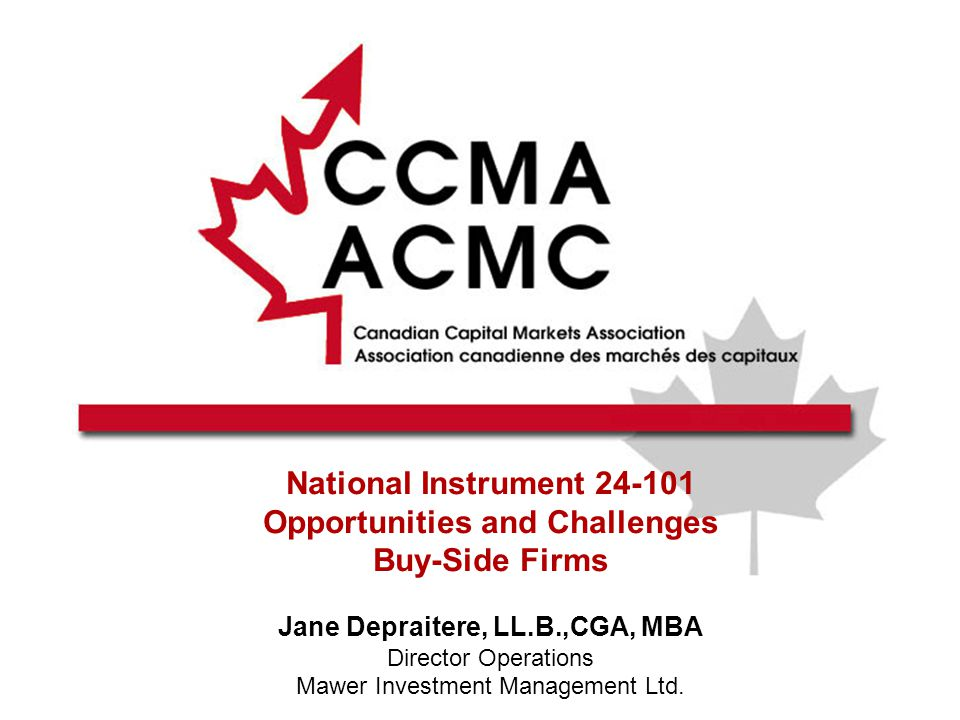 National Instrument 24-101 Opportunities and Challenges Buy-Side Firms Jane Depraitere, LL.B.,CGA, MBA Director Operations Mawer Investment Management Ltd.