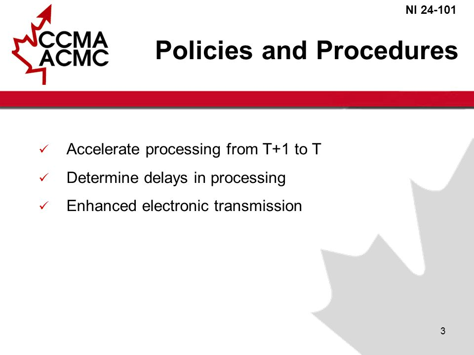 NI 24-101 3 Policies and Procedures Accelerate processing from T+1 to T Determine delays in processing Enhanced electronic transmission