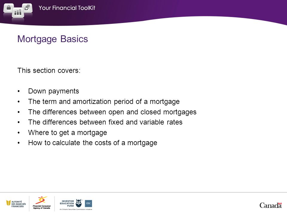 This section covers: Down payments The term and amortization period of a mortgage The differences between open and closed mortgages The differences between fixed and variable rates Where to get a mortgage How to calculate the costs of a mortgage