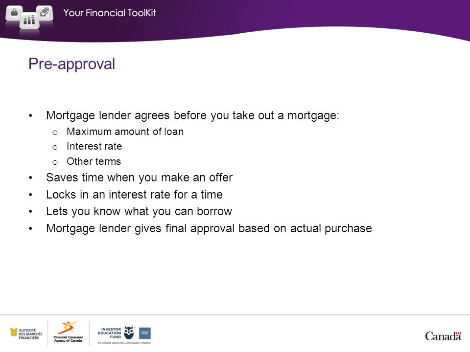Pre-approval Mortgage lender agrees before you take out a mortgage: o Maximum amount of loan o Interest rate o Other terms Saves time when you make an offer Locks in an interest rate for a time Lets you know what you can borrow Mortgage lender gives final approval based on actual purchase