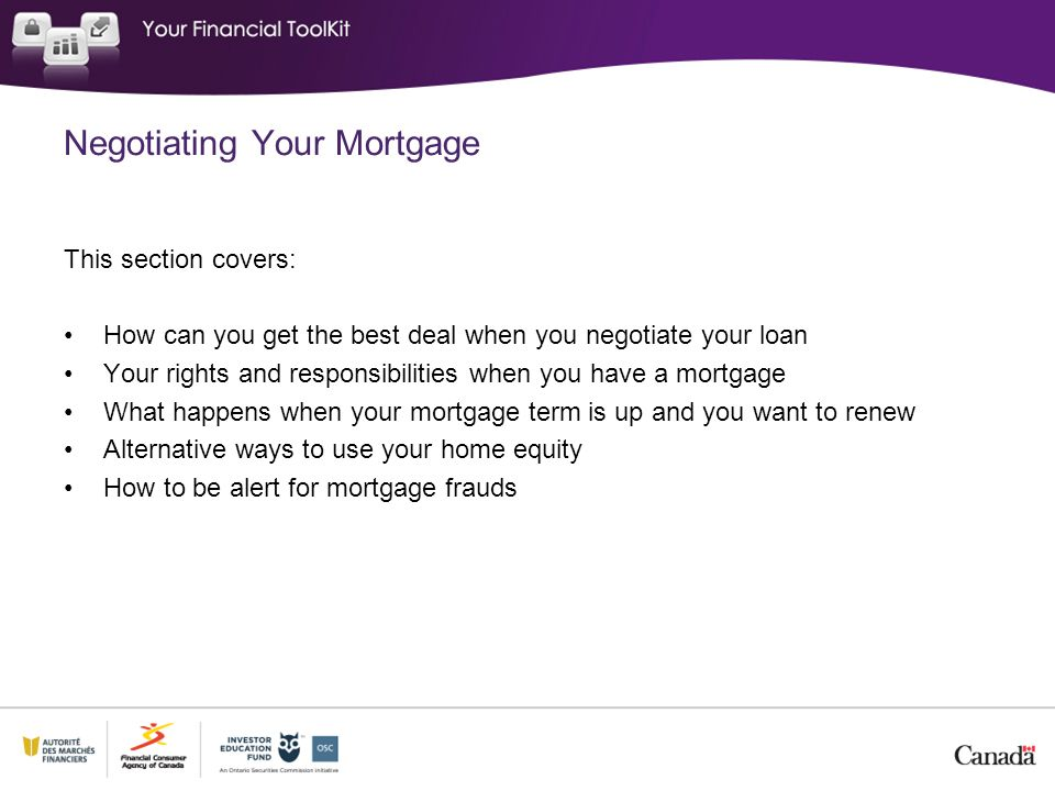 This section covers: How can you get the best deal when you negotiate your loan Your rights and responsibilities when you have a mortgage What happens when your mortgage term is up and you want to renew Alternative ways to use your home equity How to be alert for mortgage frauds